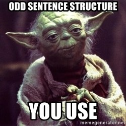 Yoda - Odd Sentence structure you use