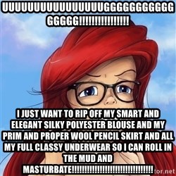 Hipster Ariel - UUUUUUUUUUUUUUUUGGGGGGGGGGGGGGGG!!!!!!!!!!!!!!!! I JUST WANT TO RIP OFF MY SMART AND ELEGANT SILKY POLYESTER BLOUSE AND MY PRIM AND PROPER WOOL PENCIL SKIRT AND ALL MY FULL CLASSY UNDERWEAR SO I CAN ROLL IN THE MUD AND MASTURBATE!!!!!!!!!!!!!!!!!!!!!!!!!!!!!!!!