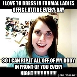 Psycho Stalker Girlfriend - I LOVE TO DRESS IN FORMAL LADIES OFFICE ATTIRE EVERY DAY SO I CAN RIP IT ALL OFF OF MY BODY IN FRONT OF YOU EVERY NIGHT!!!!!!!!!!!!!!!!