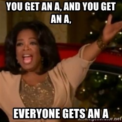 The Giving Oprah - You get an a, and you get an a, everyone gets an a