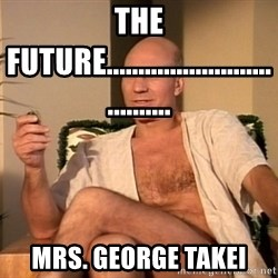Sexual Picard - THE FUTURE.................................... MRS. GEORGE TAKEI
