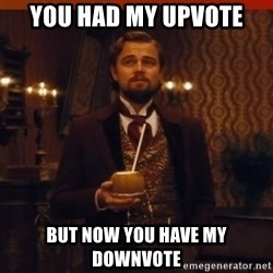you had my curiosity dicaprio - You had my upvote but now you have my downvote