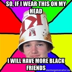 Bad Braydon - so, if i wear this on my head i will have more black friends