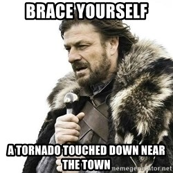 Brace Yourself Winter is Coming. - Brace Yourself A tornado touched down near the town