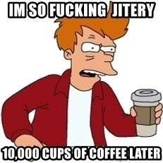 Futurama Fry - im so fucking  jitery  10,000 cups of coffee later