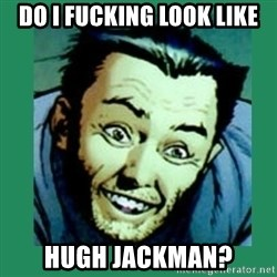 Douchebag Wolverine  - do i fucking look like hugh jackman?