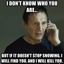 I don't know who you are... - i don't know who you are... but if it doesn't stop snowing, i will find you, and i will kill you.