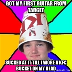 Bad Braydon - got my first guitar from target sucked at it till i wore a kfc bucket on my head