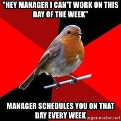 "Retail Robin - ""Hey manager i can't work on this day of the week"" manager schedules you on that day every week"
