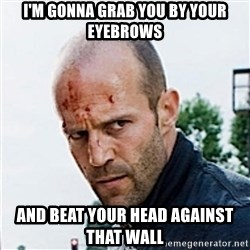 Jason Statham - i'm gonna grab you by your eyebrows and beat your head against that wall