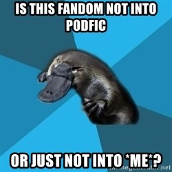 Podfic Platypus - is this fandom not into podfic or just not into *me*?