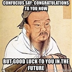 Confucious - cONFUCIUS SAY: CONGRATULATIONS TO YOU NOW bUT GOOD LUCK TO YOU IN THE FUTURE