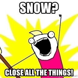 X ALL THE THINGS - snow? close all the things!