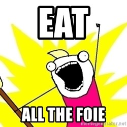 X ALL THE THINGS - Eat all the foie