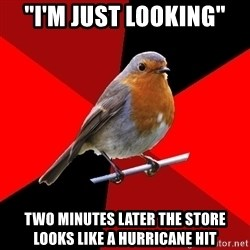 "Retail Robin - ""I'm just looking"" Two minutes later the store looks like a hurricane hit"