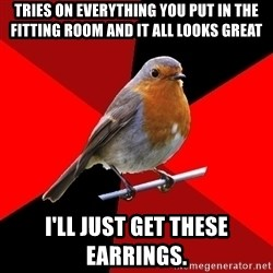 Retail Robin - Tries on everything you put in the fitting room and it all looks great I'll just get these earrings.