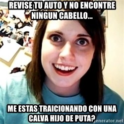Overly Obsessed Girlfriend - revise tu auto y no encontre ningun cabello... me estas traicionando con una calva hijo de puta?