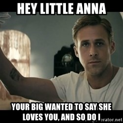 ryan gosling hey girl - Hey Little Anna Your Big wanted to say she loves you, and so do I