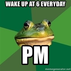 Foul Bachelor Frog - wake up at 6 everyday pm