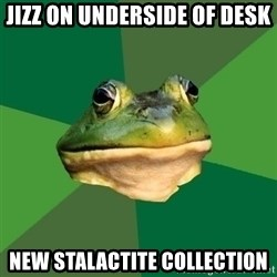 Foul Bachelor Frog - jizz on underside of desk new stalactite collection