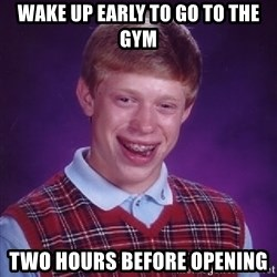 Bad Luck Brian - wake up early to go to the gym two hours before opening