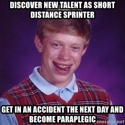 Bad Luck Brian - discover new talent as short distance sprinter get in an accident the next day and become paraplegic