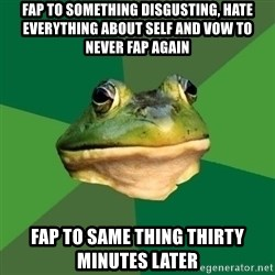 Foul Bachelor Frog - fap to something disgusting, hate everything about self and vow to never fap again fap to same thing thirty minutes later