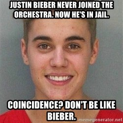 Jail Justin Bieber - Justin Bieber never joined the orchestra. Now he's in jail. Coincidence? Don't be like Bieber.