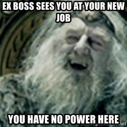 you have no power here - ex boss sees you at your new job YOU HAVE NO POWER HERE
