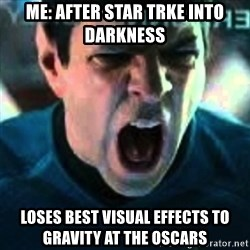 Spock screaming Khan - Me: After Star Trke Into Darkness Loses best visual effects to gravity at the oscars