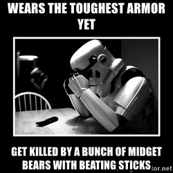 Sad Trooper - wears the toughest armor yet get killed by a bunch of midget bears with beating sticks