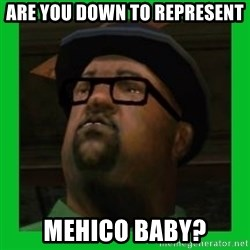 Big Smoke - Are you down to represent mehico baby?
