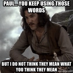 Inigo Montoya You keep using that word - Paul... you keep using those words but i do not think they mean what you think they mean