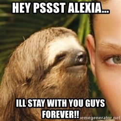 Whispering sloth - hey pssst Alexia... ill stay with you guys forever!!