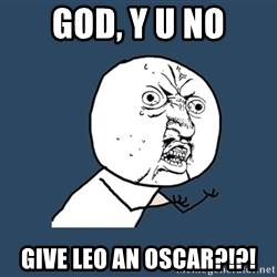 Y U No - god, y u no give leo an oscar?!?!