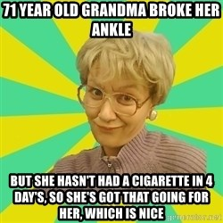 Sexual Innuendo Grandma - 71 year old grandma broke her ankle But she hasn't had a CIGARETTE in 4 day's, so she's got that going for her, Which is nice
