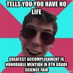 Hypocrite Gordon - TElls you you have no life greatest accomplishment is honorable mention in 8th grade science fair