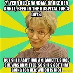 Sexual Innuendo Grandma - 71 year old grandma broke her ankle, been in the hospital for 4 days. BUT SHE HASN'T HAD A CIGARETTE since she was admitted, SO SHE'S GOT THAT GOING FOR HER, WHICH IS NICE