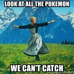 Look at all the things - LOOK AT ALL THE POKEMON WE CAN'T CATCH