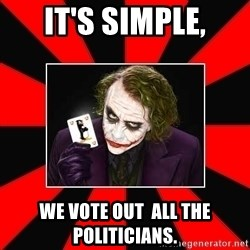 Typical Joker - IT'S SIMPLE, wE VOTE OUT  ALL THE POLITICIANS.