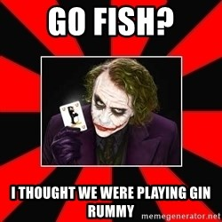 Typical Joker - go fish? i thought we were playing gin rummy