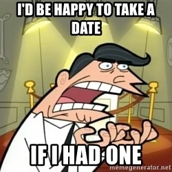 If I had one- Timmy's Dad - I'd be happy to take a date If I had one