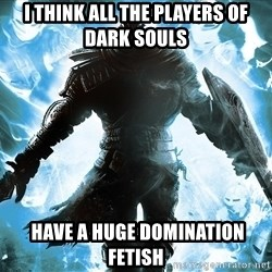 Dark Souls Dreamagus - i think all the players of dark souls  have a huge domination fetish