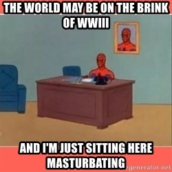 Masturbating Spider-Man - the world may be on the brink of wwiii and i'm just sitting here masturbating