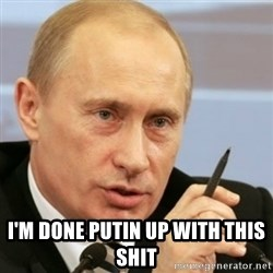 PUTIN -  I'm done putin up with this shit