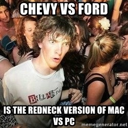 -Sudden Clarity Clarence - Chevy vs Ford Is the redneck version of Mac vs PC