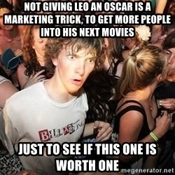Sudden Clarity Clearence - Not giving leo an oscar is a marketing trick, to get more people into his next movies just to see if this one is worth one