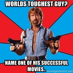 Chuck Norris  - Worlds toughest guy? name one of his successful movies..