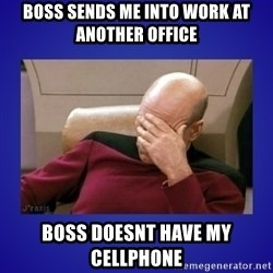 Picard facepalm  - Boss sends me into work at another office Boss doesnt have my cellphone