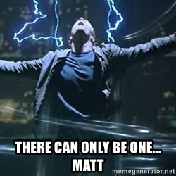 Highlander quick -  there can only be one... matt